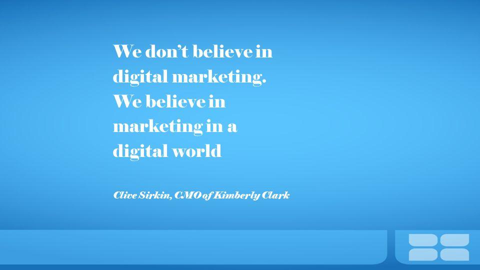 We don't believe in digital marketing. We believe in marketing in a digital world Clive Sirkin, CMO of Kimberly Clark