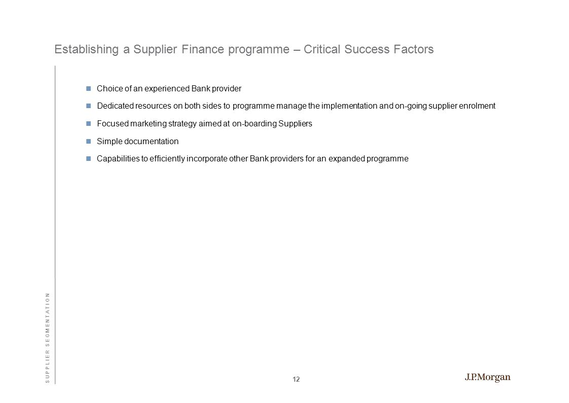 Establishing a Supplier Finance programme – Critical Success Factors Choice of an experienced Bank provider Dedicated resources on both sides to programme manage the implementation and on-going supplier enrolment Focused marketing strategy aimed at on-boarding Suppliers Simple documentation Capabilities to efficiently incorporate other Bank providers for an expanded programme 12 S U P P L I E R S E G M E N T A T I O N