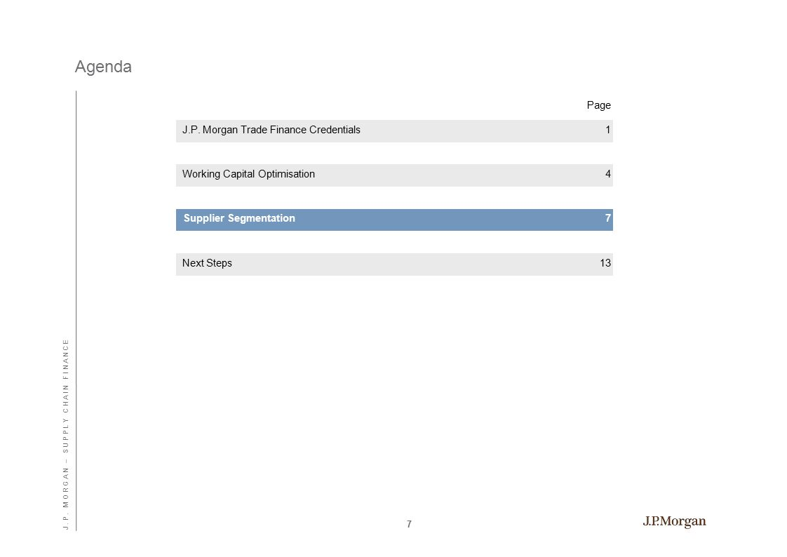 Agenda Page 7 Supplier Segmentation7 J.P. Morgan Trade Finance Credentials1 Working Capital Optimisation4 Next Steps13 J. P. M O R G A N – S U P P L Y