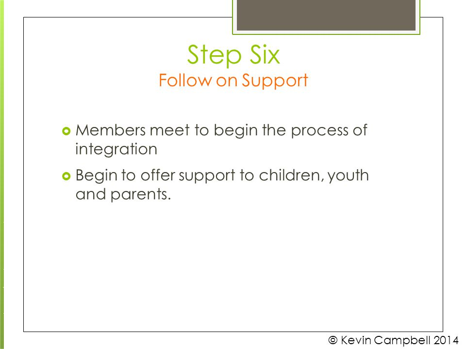  Members meet to begin the process of integration  Begin to offer support to children, youth and parents. © Kevin Campbell 2014 Step Six Follow on S