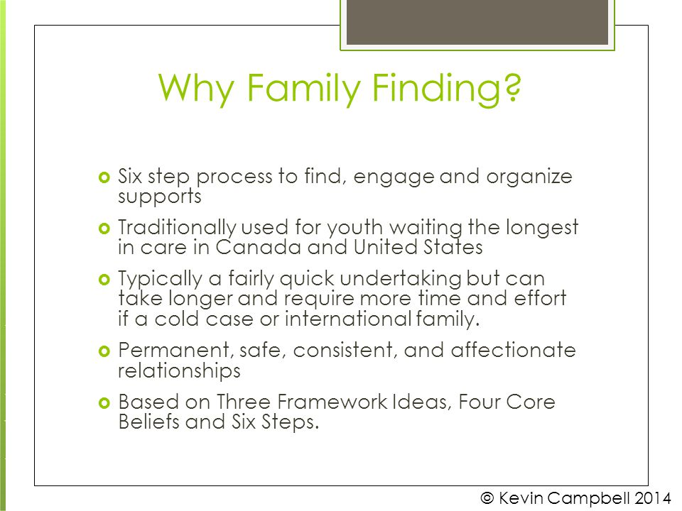 Why Family Finding? © Kevin Campbell 2014  Six step process to find, engage and organize supports  Traditionally used for youth waiting the longest
