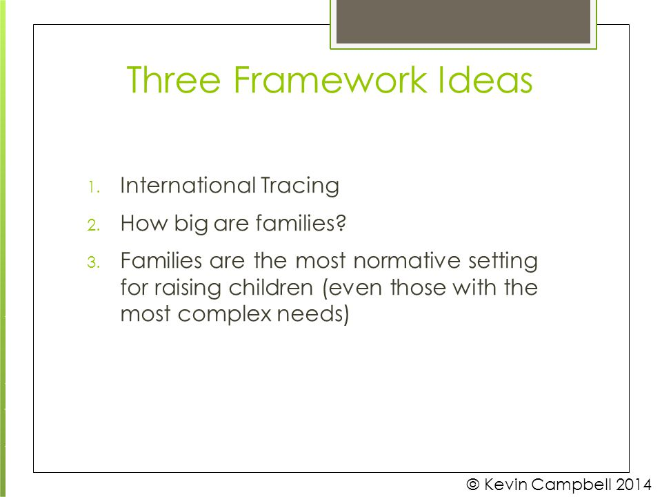 Three Framework Ideas © Kevin Campbell 2014 1. International Tracing 2. How big are families? 3. Families are the most normative setting for raising c