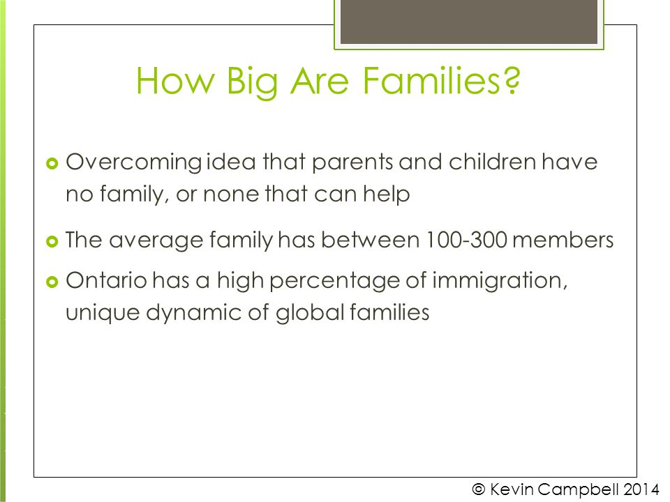 How Big Are Families? © Kevin Campbell 2014  Overcoming idea that parents and children have no family, or none that can help  The average family has