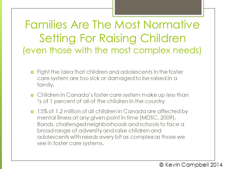 Families Are The Most Normative Setting For Raising Children © Kevin Campbell 2014 (even those with the most complex needs)  Fight the idea that chil