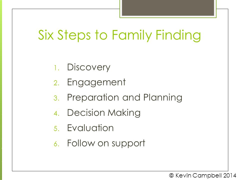 Six Steps to Family Finding © Kevin Campbell 2014 1. Discovery 2. Engagement 3. Preparation and Planning 4. Decision Making 5. Evaluation 6. Follow on