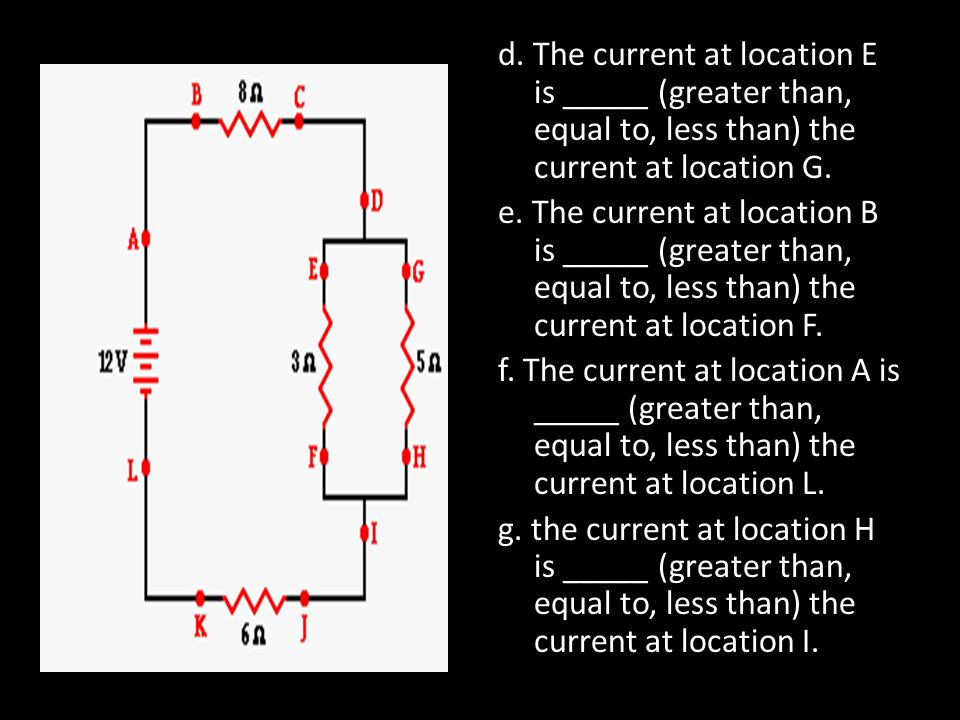 d. The current at location E is _____ (greater than, equal to, less than) the current at location G. e. The current at location B is _____ (greater th