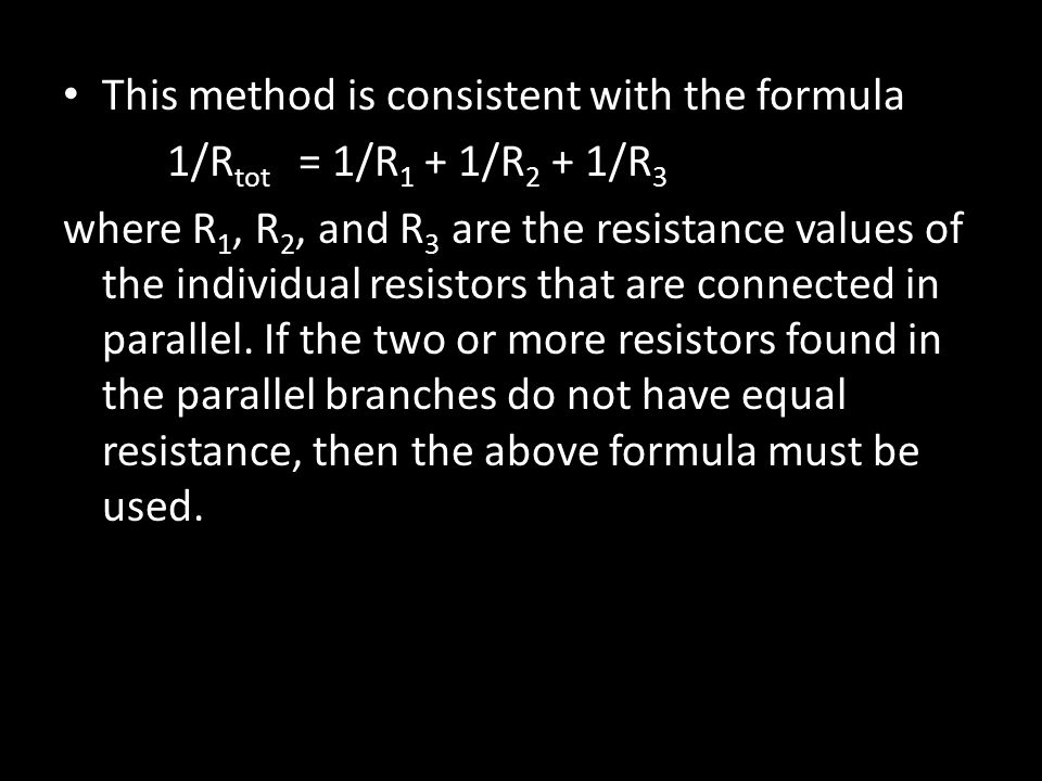 This method is consistent with the formula 1/R tot = 1/R 1 + 1/R 2 + 1/R 3 where R 1, R 2, and R 3 are the resistance values of the individual resistors that are connected in parallel.