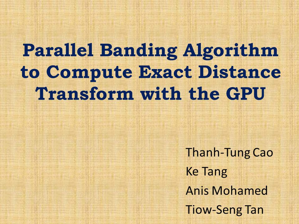 Parallel Banding Algorithm to Compute Exact Distance Transform with the GPU Thanh-Tung Cao Ke Tang Anis Mohamed Tiow-Seng Tan