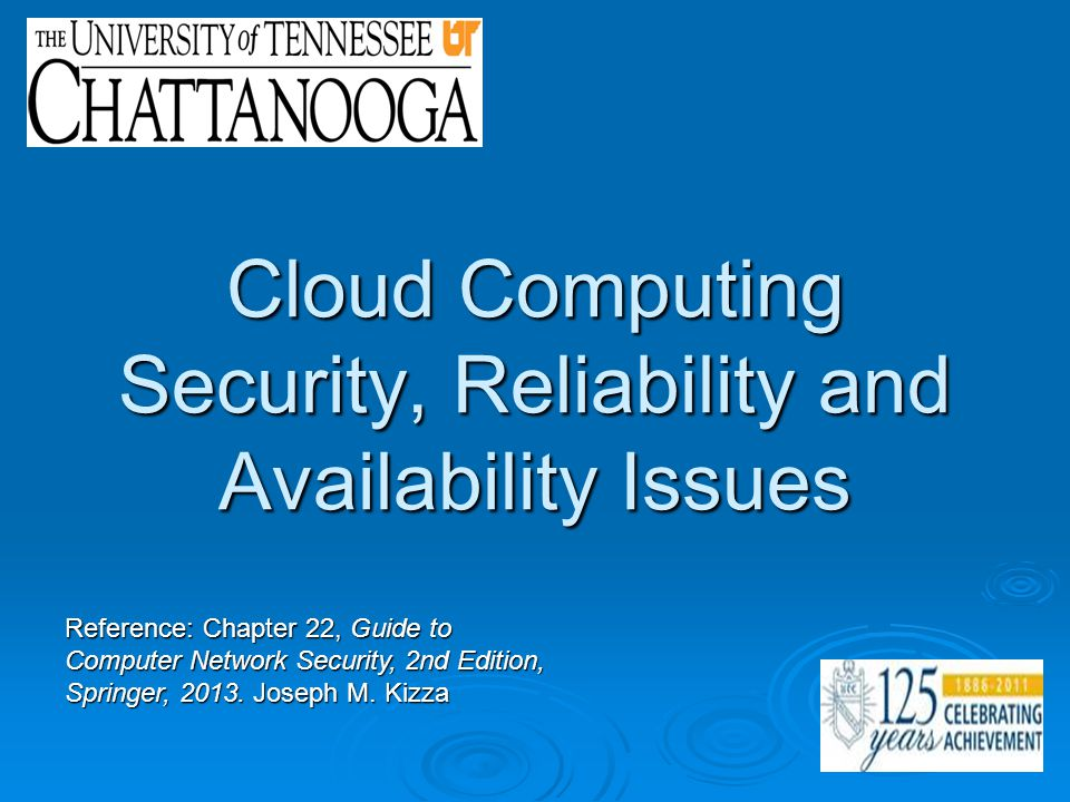Cloud Computing Security, Reliability and Availability Issues Reference: Chapter 22, Guide to Computer Network Security, 2nd Edition, Springer, 2013.