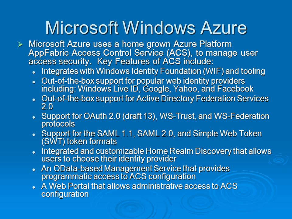 Microsoft Windows Azure  Microsoft Azure uses a home grown Azure Platform AppFabric Access Control Service (ACS), to manage user access security. Key