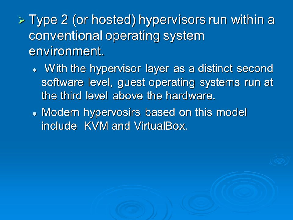  Type 2 (or hosted) hypervisors run within a conventional operating system environment. With the hypervisor layer as a distinct second software level