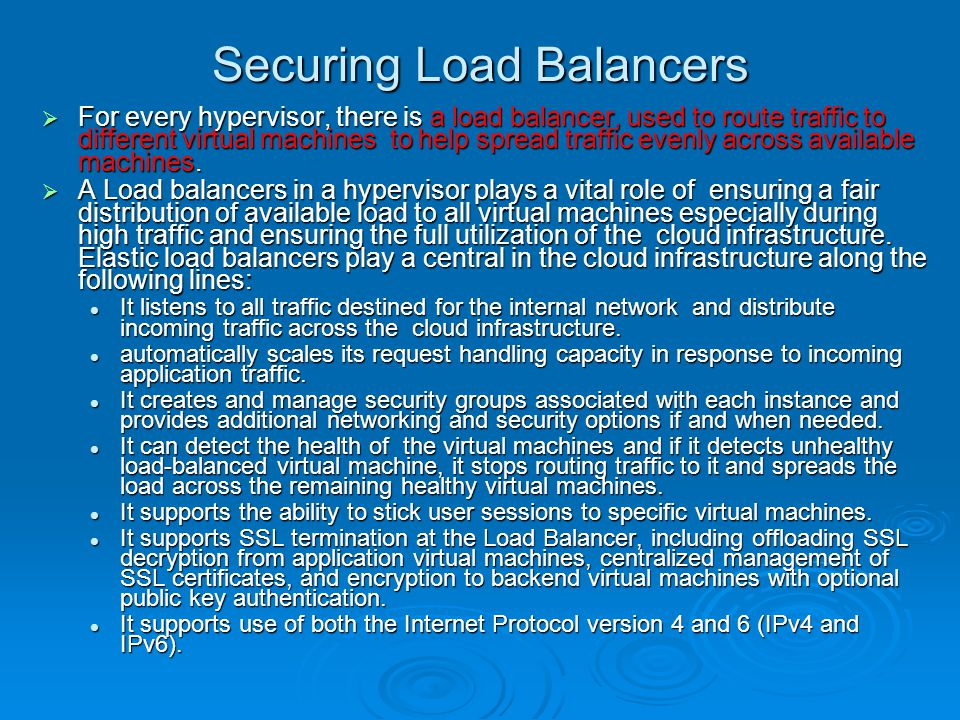 Securing Load Balancers  For every hypervisor, there is a load balancer, used to route traffic to different virtual machines to help spread traffic evenly across available machines.