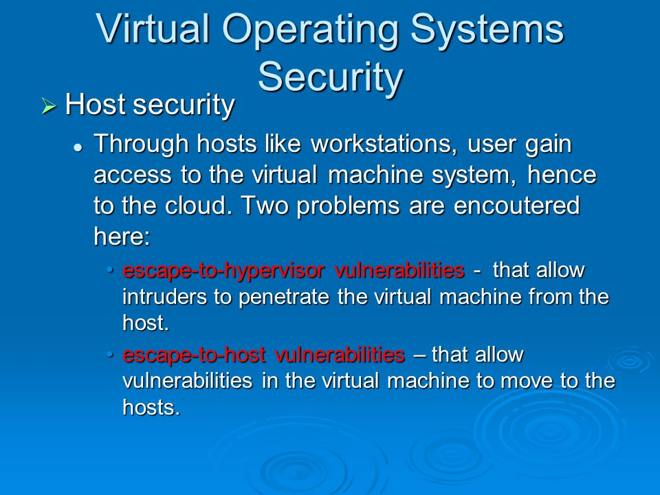 Virtual Operating Systems Security  Host security Through hosts like workstations, user gain access to the virtual machine system, hence to the cloud.