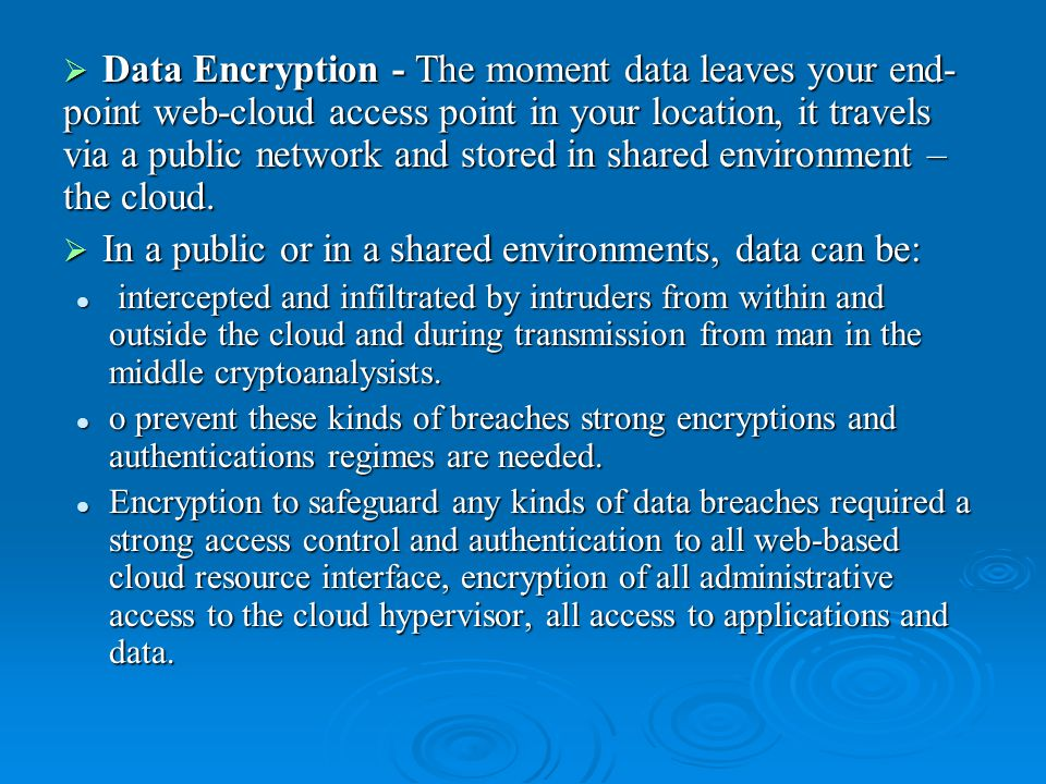  Data Encryption - The moment data leaves your end- point web-cloud access point in your location, it travels via a public network and stored in shared environment – the cloud.
