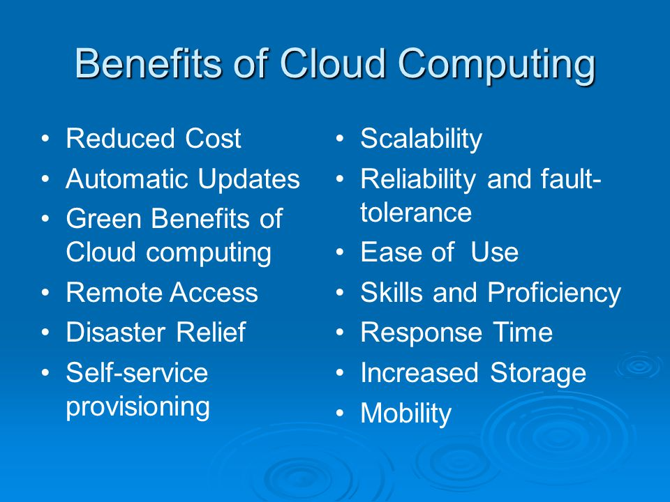 Benefits of Cloud Computing Reduced Cost Automatic Updates Green Benefits of Cloud computing Remote Access Disaster Relief Self-service provisioning Scalability Reliability and fault- tolerance Ease of Use Skills and Proficiency Response Time Increased Storage Mobility