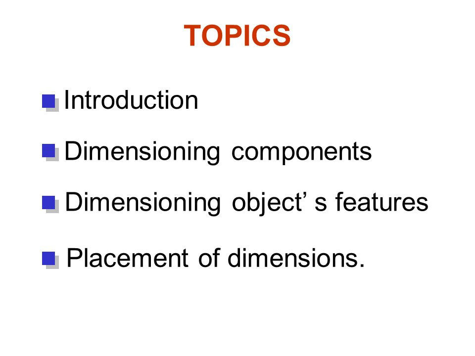 TOPICS Introduction Dimensioning components Dimensioning object' s features Placement of dimensions.