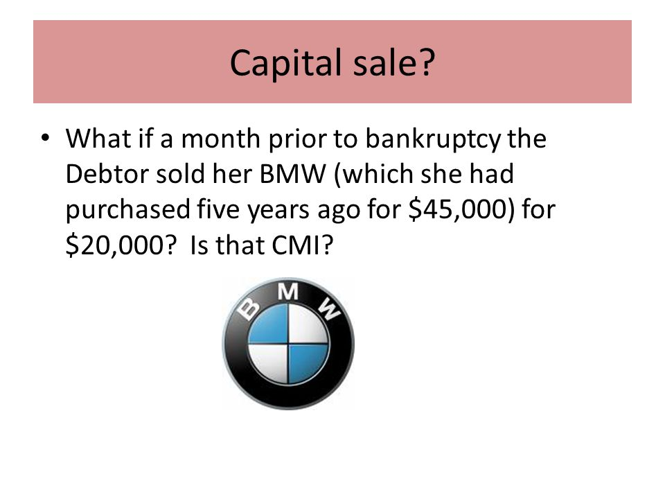 Capital sale? What if a month prior to bankruptcy the Debtor sold her BMW (which she had purchased five years ago for $45,000) for $20,000? Is that CM