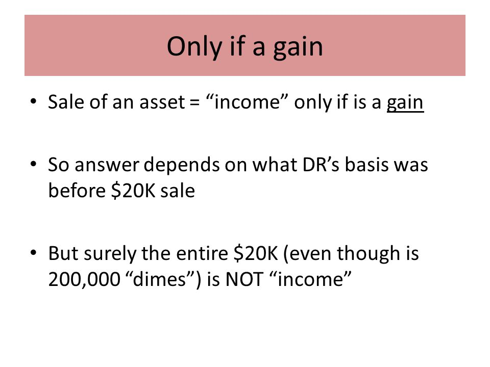 Only if a gain Sale of an asset = income only if is a gain So answer depends on what DR's basis was before $20K sale But surely the entire $20K (even though is 200,000 dimes ) is NOT income