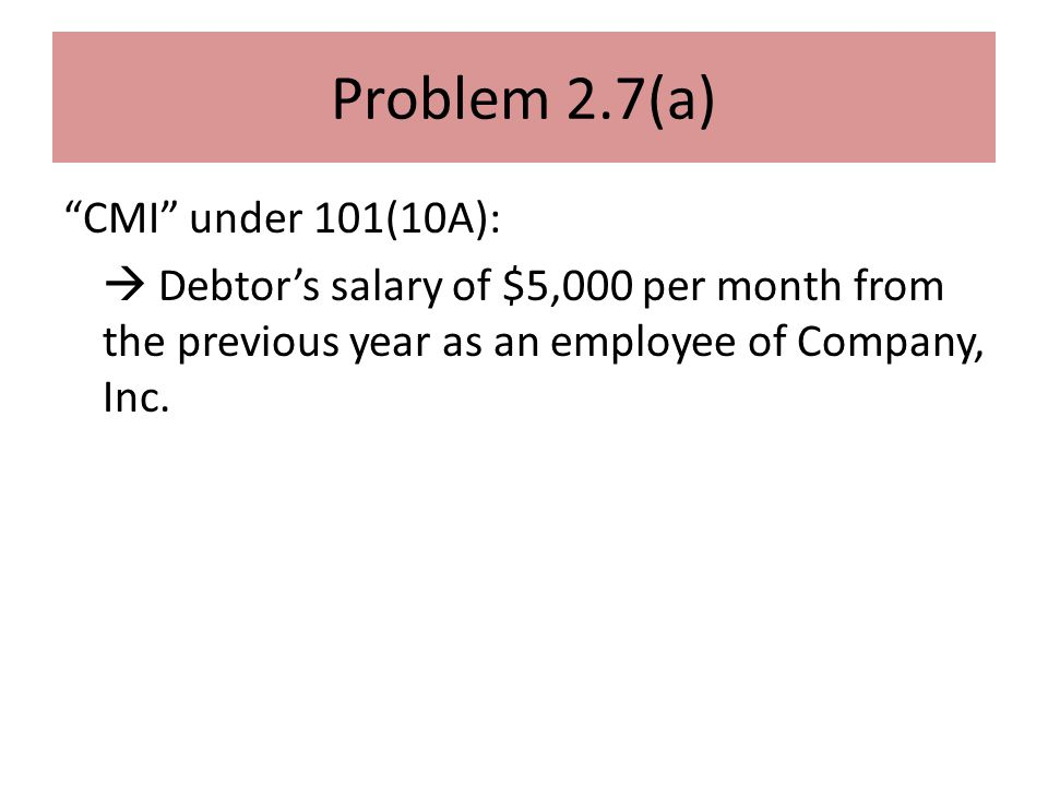 Problem 2.7(a) CMI under 101(10A):  Debtor's salary of $5,000 per month from the previous year as an employee of Company, Inc.