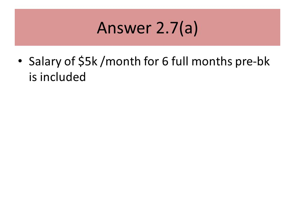 Answer 2.7(a) Salary of $5k /month for 6 full months pre-bk is included