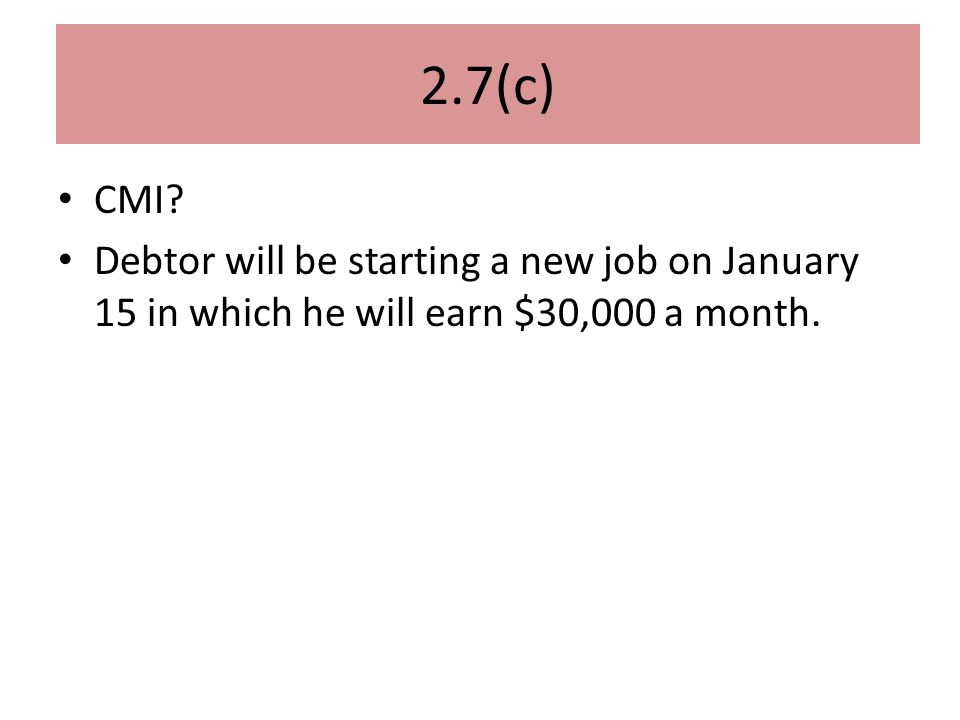 2.7(c) CMI? Debtor will be starting a new job on January 15 in which he will earn $30,000 a month.