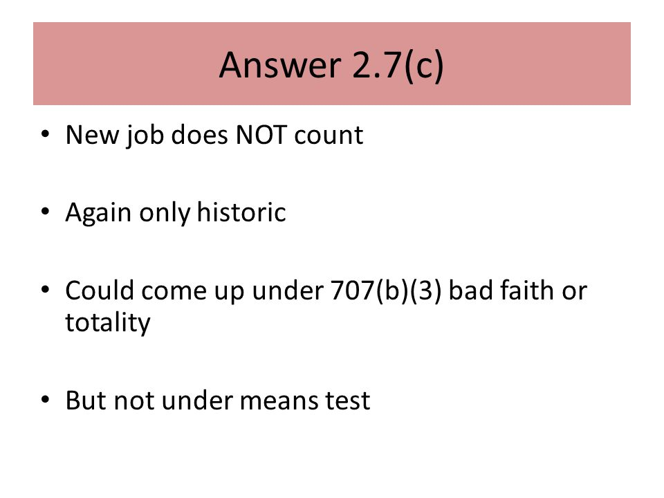 Answer 2.7(c) New job does NOT count Again only historic Could come up under 707(b)(3) bad faith or totality But not under means test