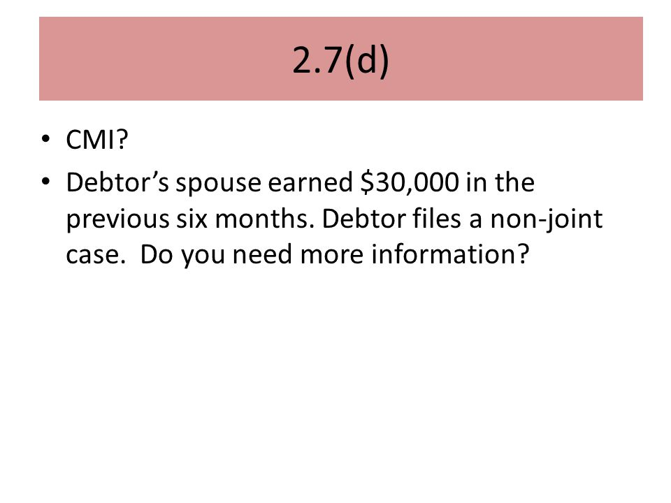 2.7(d) CMI. Debtor's spouse earned $30,000 in the previous six months.