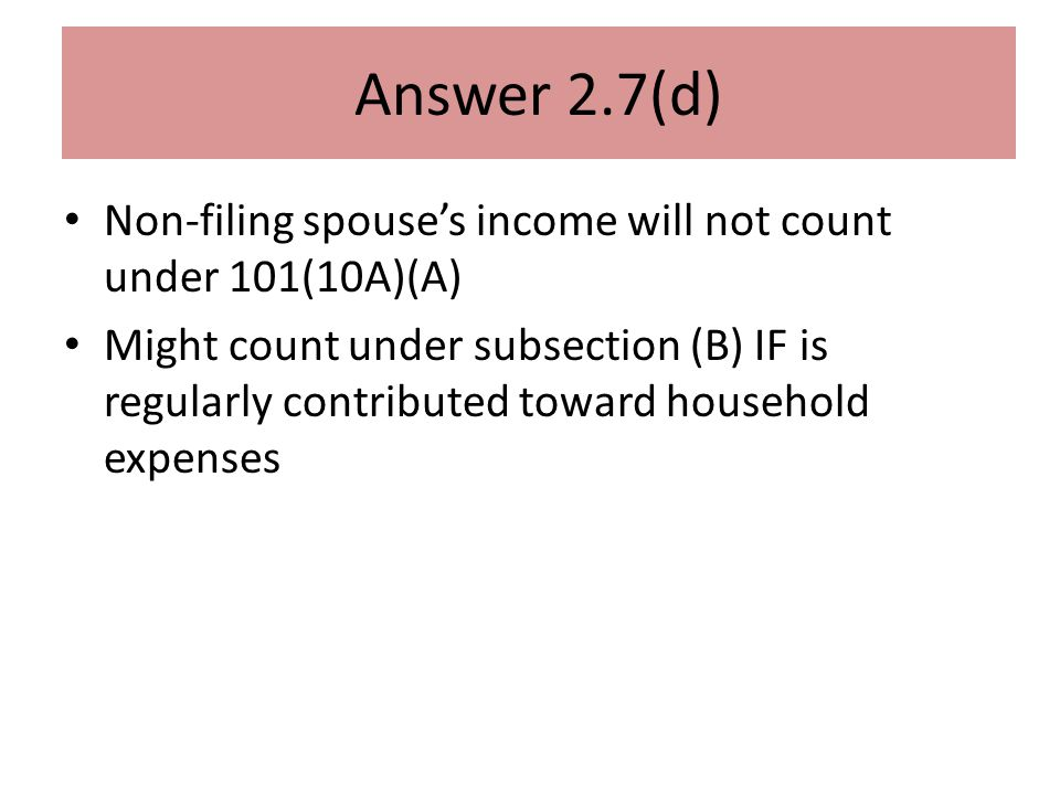 Answer 2.7(d) Non-filing spouse's income will not count under 101(10A)(A) Might count under subsection (B) IF is regularly contributed toward household expenses