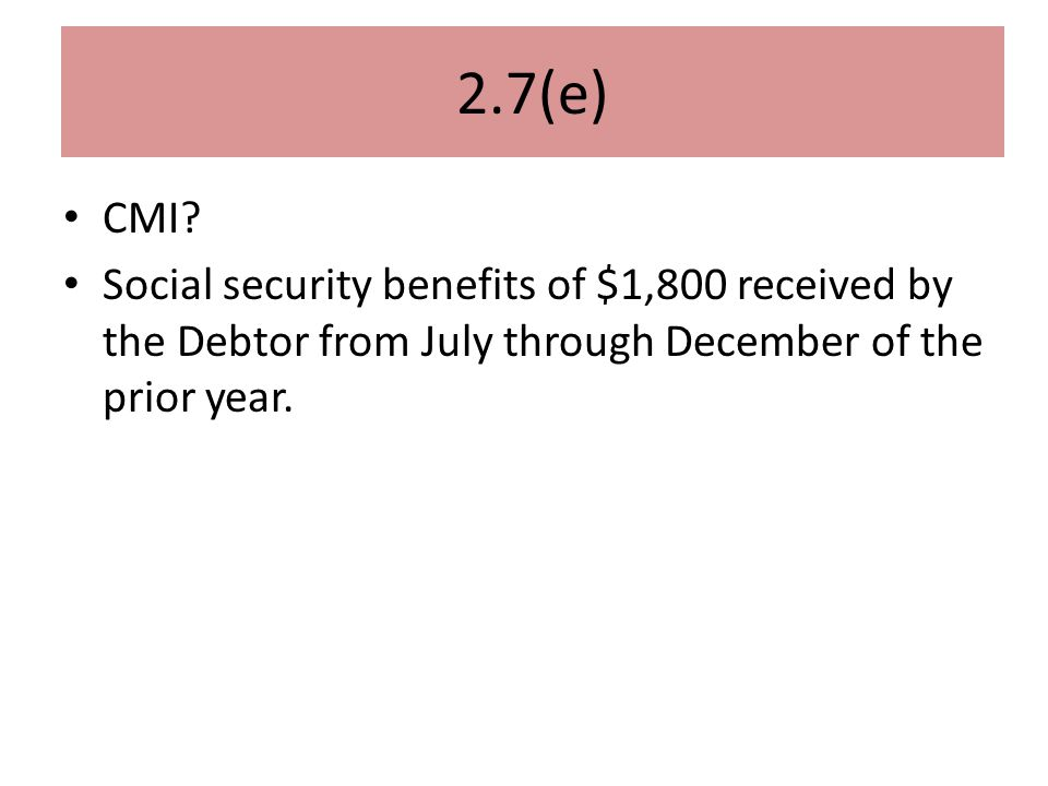 2.7(e) CMI? Social security benefits of $1,800 received by the Debtor from July through December of the prior year.