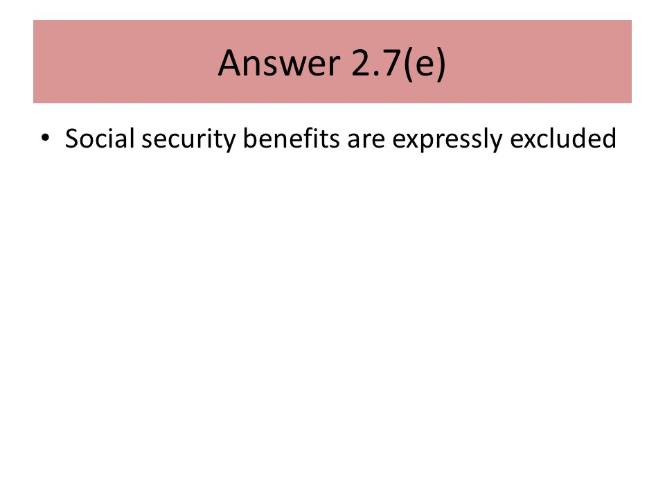 Answer 2.7(e) Social security benefits are expressly excluded