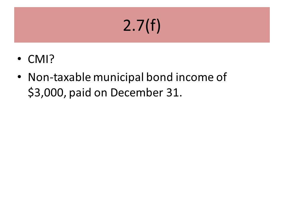 2.7(f) CMI? Non-taxable municipal bond income of $3,000, paid on December 31.
