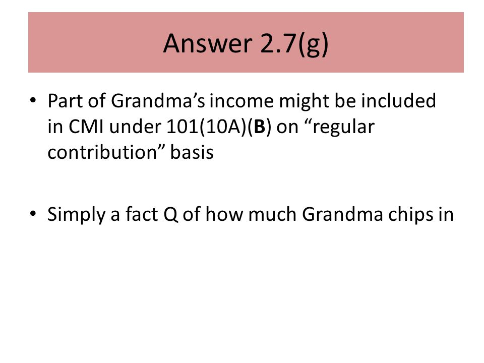 Answer 2.7(g) Part of Grandma's income might be included in CMI under 101(10A)(B) on regular contribution basis Simply a fact Q of how much Grandma chips in