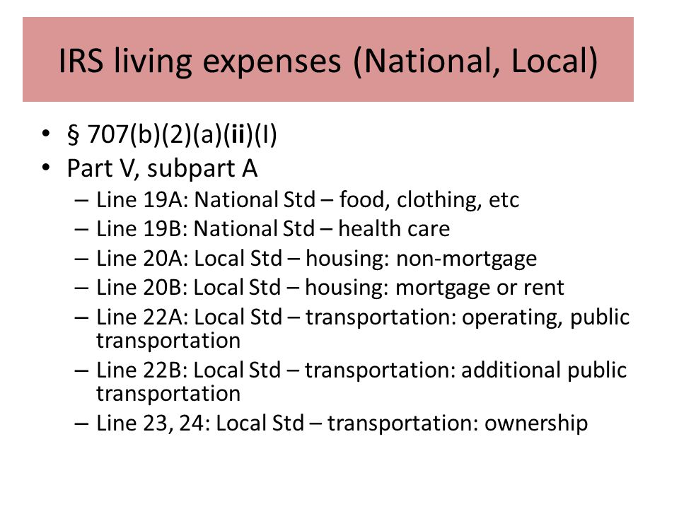 IRS living expenses (National, Local) § 707(b)(2)(a)(ii)(I) Part V, subpart A – Line 19A: National Std – food, clothing, etc – Line 19B: National Std – health care – Line 20A: Local Std – housing: non-mortgage – Line 20B: Local Std – housing: mortgage or rent – Line 22A: Local Std – transportation: operating, public transportation – Line 22B: Local Std – transportation: additional public transportation – Line 23, 24: Local Std – transportation: ownership