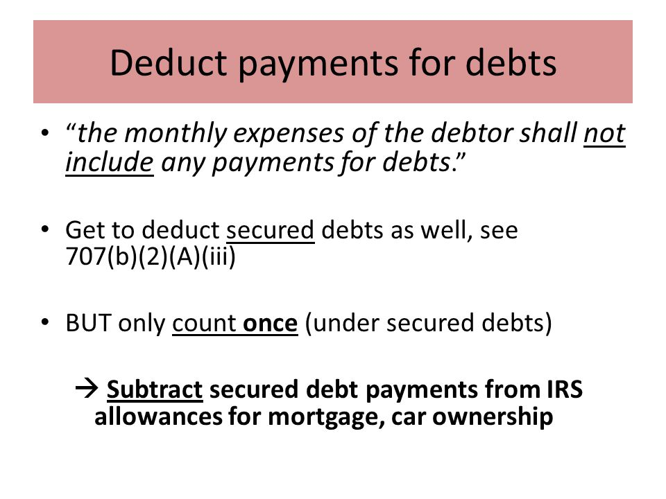Deduct payments for debts the monthly expenses of the debtor shall not include any payments for debts. Get to deduct secured debts as well, see 707(b)(2)(A)(iii) BUT only count once (under secured debts)  Subtract secured debt payments from IRS allowances for mortgage, car ownership