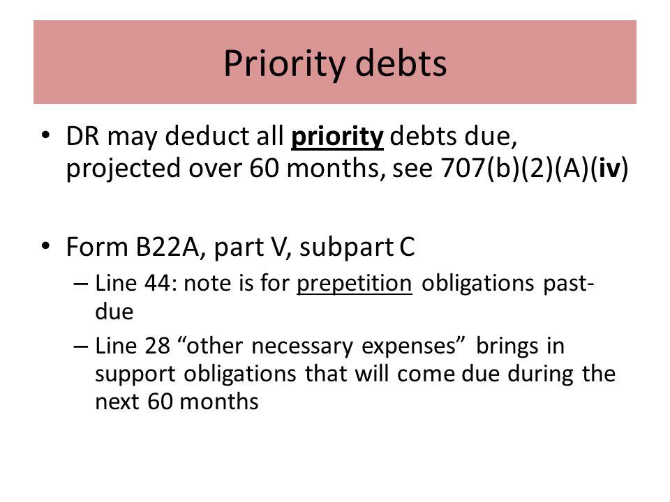 Priority debts DR may deduct all priority debts due, projected over 60 months, see 707(b)(2)(A)(iv) Form B22A, part V, subpart C – Line 44: note is for prepetition obligations past- due – Line 28 other necessary expenses brings in support obligations that will come due during the next 60 months