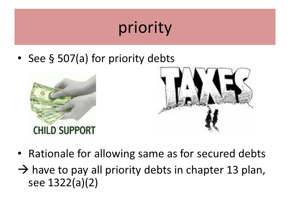 priority See § 507(a) for priority debts Rationale for allowing same as for secured debts  have to pay all priority debts in chapter 13 plan, see 1322(a)(2)