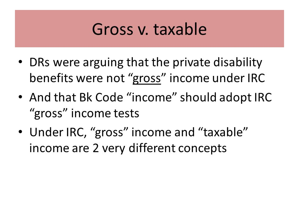 """Gross v. taxable DRs were arguing that the private disability benefits were not """"gross"""" income under IRC And that Bk Code """"income"""" should adopt IRC """"g"""