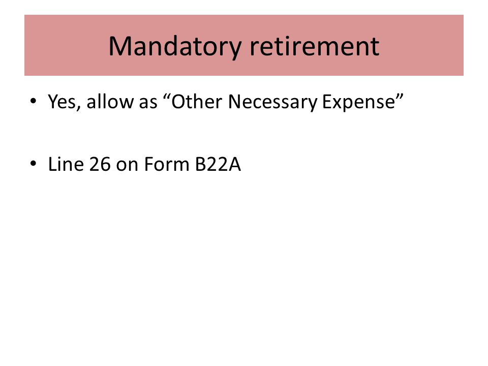 Mandatory retirement Yes, allow as Other Necessary Expense Line 26 on Form B22A