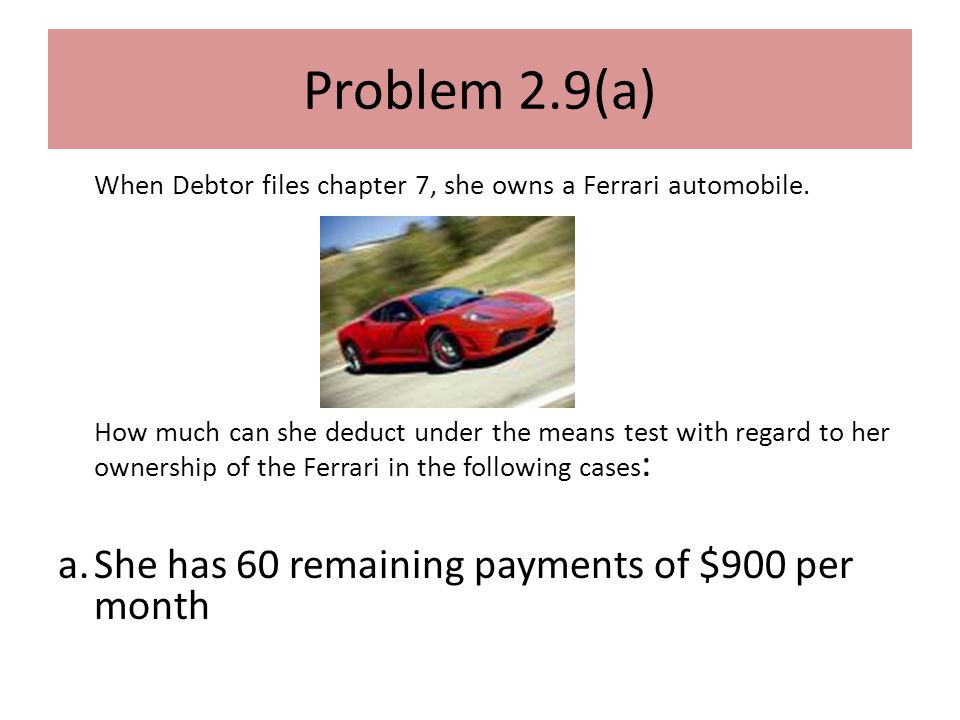 Problem 2.9(a) When Debtor files chapter 7, she owns a Ferrari automobile.
