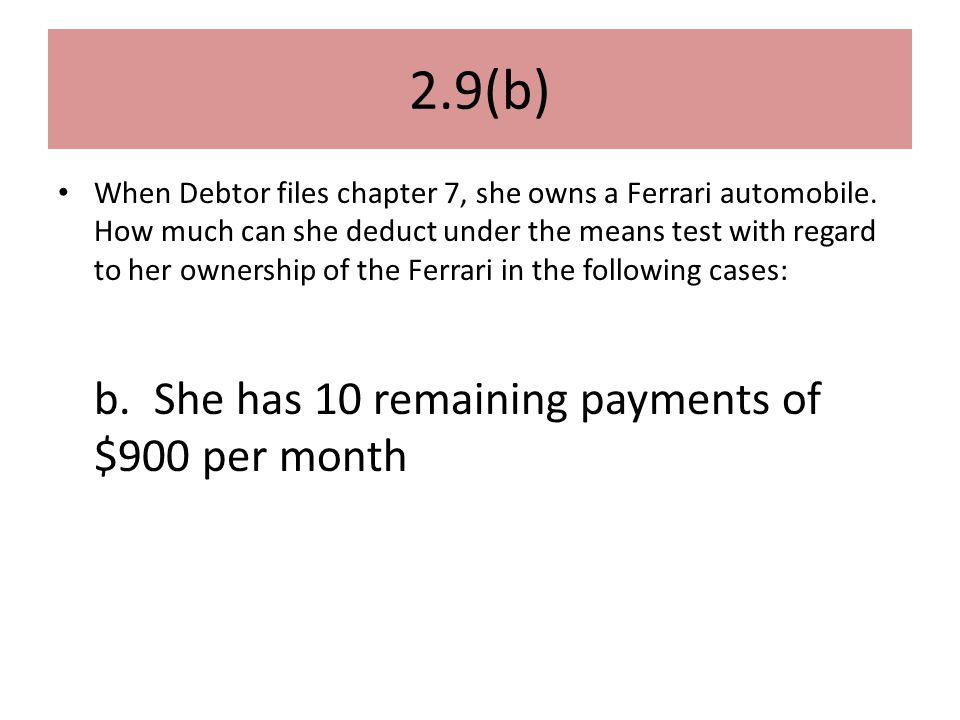 2.9(b) When Debtor files chapter 7, she owns a Ferrari automobile.
