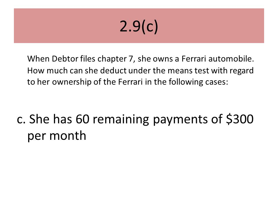 2.9(c) When Debtor files chapter 7, she owns a Ferrari automobile.