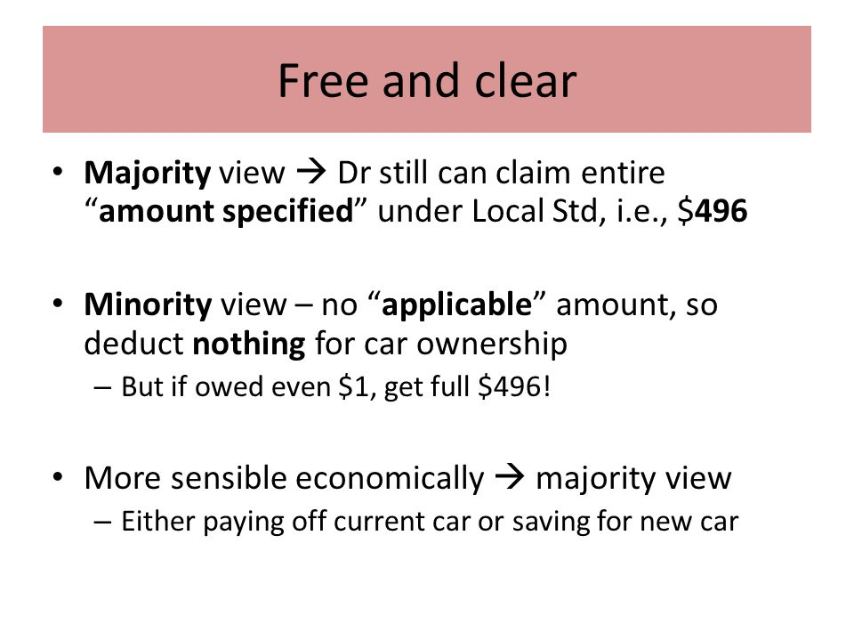 Free and clear Majority view  Dr still can claim entire amount specified under Local Std, i.e., $496 Minority view – no applicable amount, so deduct nothing for car ownership – But if owed even $1, get full $496.