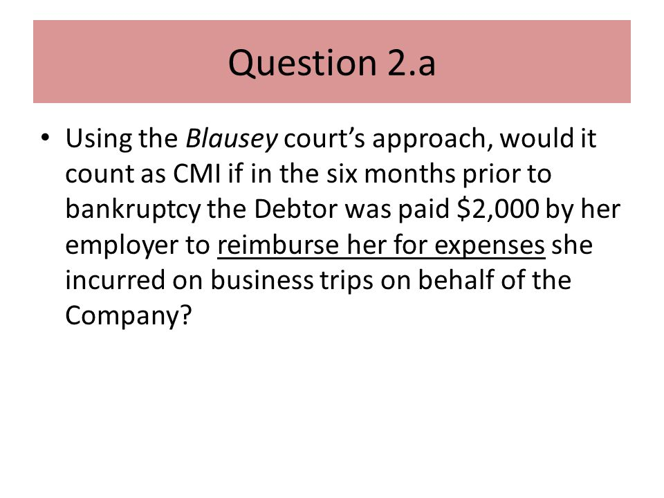 Question 2.a Using the Blausey court's approach, would it count as CMI if in the six months prior to bankruptcy the Debtor was paid $2,000 by her employer to reimburse her for expenses she incurred on business trips on behalf of the Company?