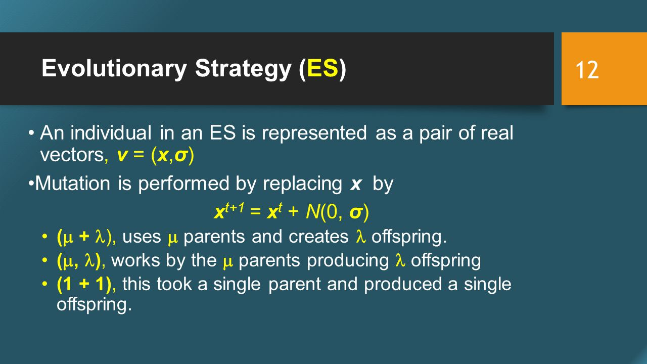 Evolutionary Strategy (ES) An individual in an ES is represented as a pair of real vectors, v = (x,σ) Mutation is performed by replacing x by x t+1 = x t + N(0, σ) (  + ), uses  parents and creates offspring.
