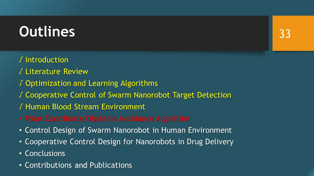 Outlines √ Introduction √ Literature Review √ Optimization and Learning Algorithms √ Cooperative Control of Swarm Nanorobot Target Detection √ Human Blood Stream Environment Polar Coordinate Obstacle Avoidance Algorithm Polar Coordinate Obstacle Avoidance Algorithm Control Design of Swarm Nanorobot in Human Environment Control Design of Swarm Nanorobot in Human Environment Cooperative Control Design for Nanorobots in Drug Delivery Cooperative Control Design for Nanorobots in Drug Delivery Conclusions Conclusions ContributionsPublications Contributions and Publications 33