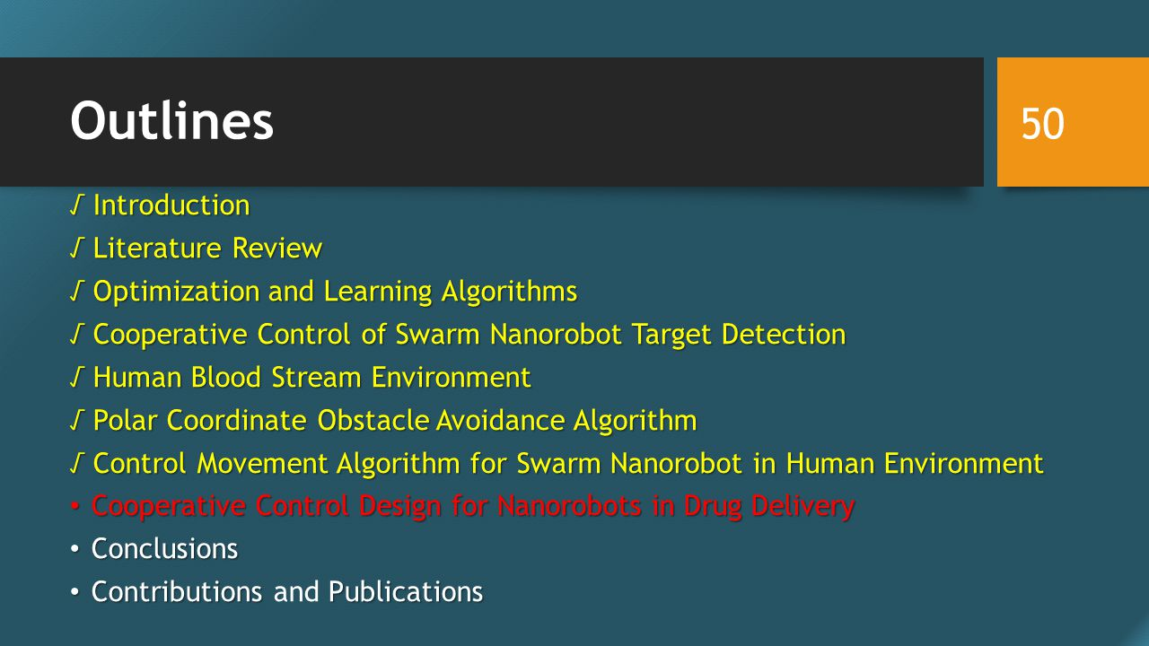 Outlines √ Introduction √ Literature Review √ Optimization and Learning Algorithms √ Cooperative Control of Swarm Nanorobot Target Detection √ Human Blood Stream Environment √ Polar Coordinate Obstacle Avoidance Algorithm √ Control Movement Algorithm for Swarm Nanorobot in Human Environment Cooperative Control Design for Nanorobots in Drug Delivery Cooperative Control Design for Nanorobots in Drug Delivery Conclusions Conclusions ContributionsPublications Contributions and Publications 50