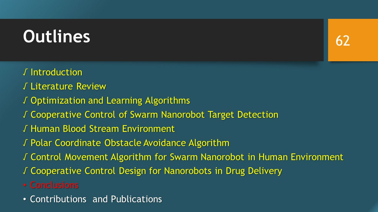 Outlines √ Introduction √ Literature Review √ Optimization and Learning Algorithms √ Cooperative Control of Swarm Nanorobot Target Detection √ Human Blood Stream Environment √ Polar Coordinate Obstacle Avoidance Algorithm √ Control Movement Algorithm for Swarm Nanorobot in Human Environment √ Cooperative Control Design for Nanorobots in Drug Delivery Conclusions Conclusions Contributions and Publications Contributions and Publications 62