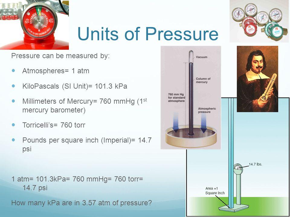 Units of Pressure Pressure can be measured by: Atmospheres= 1 atm KiloPascals (SI Unit)= 101.3 kPa Millimeters of Mercury= 760 mmHg (1 st mercury baro