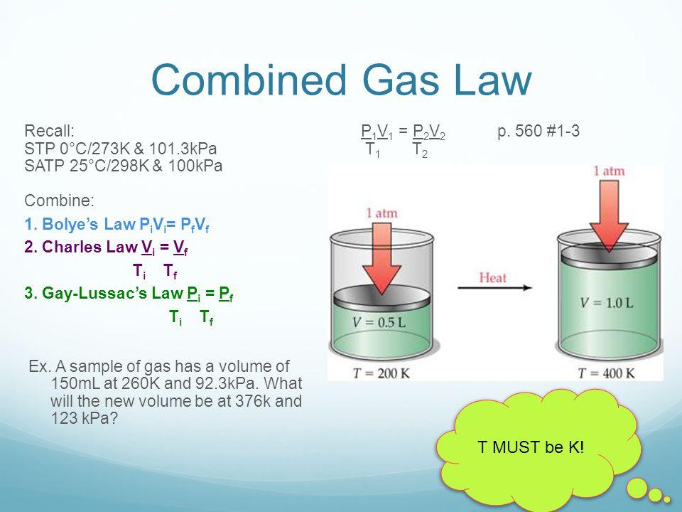 Combined Gas Law Recall: STP 0°C/273K & 101.3kPa SATP 25°C/298K & 100kPa Combine: 1. Bolye's Law P i V i = P f V f 2. Charles Law V i = V f T i T f 3.