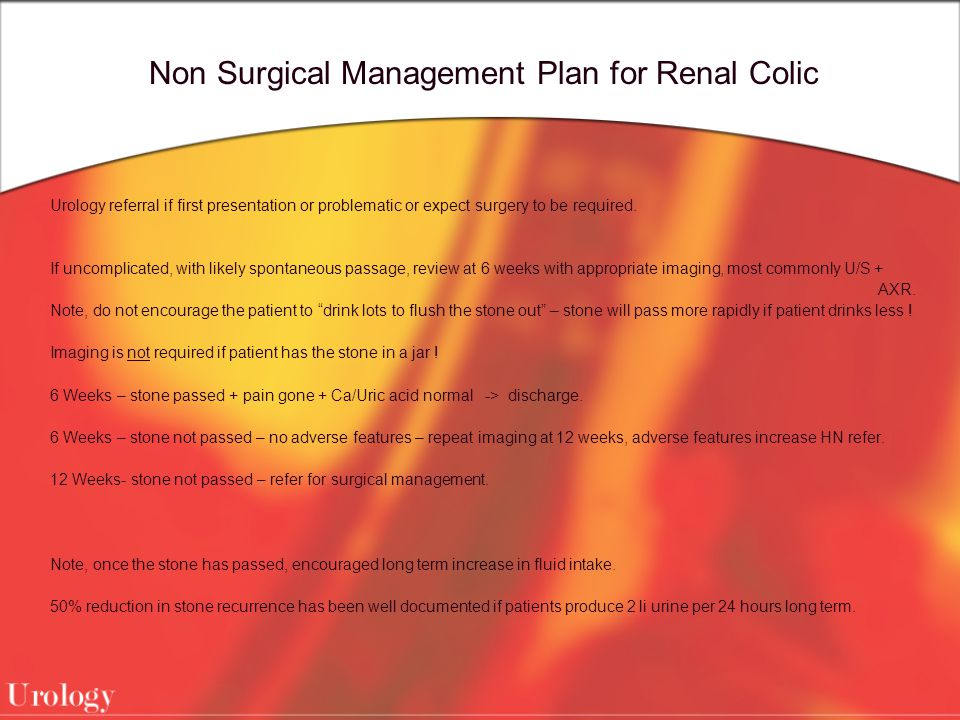Non Surgical Management Plan for Renal Colic Urology referral if first presentation or problematic or expect surgery to be required. If uncomplicated,
